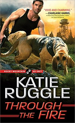 Through the Fire (Rocky Mountain K9 Unit, #4) by Katie Ruggle