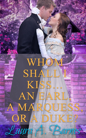 Blog Tour: Whom Shall I Kiss…An Earl, A Marquess, or a Duke? by Laura A. Barnes (Review, Excerpt & Giveaway)