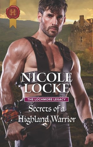 Secrets of a Highland Warrior (The Lochmore Legacy Book 4) by Nicole Locke
